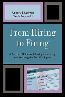 From Hiring to Firing: A Practical Guide to Selecting, Motivating, and Retaining the Best Employees - Robert Ledman, Sarah Popowski