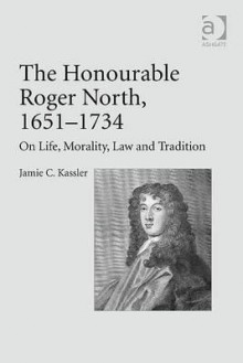 The Honourable Roger North (1651-1734): On Life, Morality, Law and Tradition - Jamie Kassler