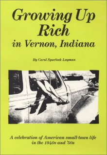 Growing Up Rich in Vernon, Indiana: A Celebration of American Small Town Life in the 1940's and 1950's - Carol Spurlock Layman