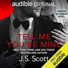 Tell Me You're Mine (The British Billionaires #1) - J.S. Scott
