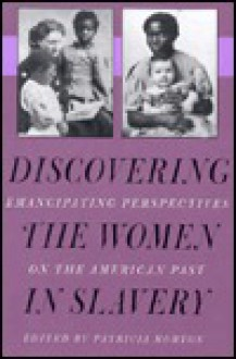 Discovering the Women in Slavery: Emancipating Perspectives on the American Past - Patricia Morton
