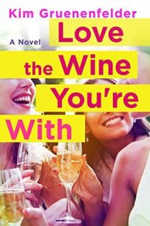 Love the Wine You're With: A Novel - Kim Gruenenfelder