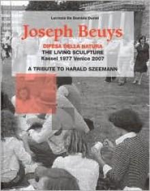 Joseph Beuys: The Living Sculpture: Kassel 1977 - Venezia 2007. Hommage to Harald Szeemann - Lucrezia De Domizio Durani, L. Durini