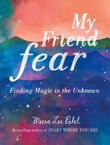 My Friend Fear: Finding Magic in the Unknown - Meera Lee Patel
