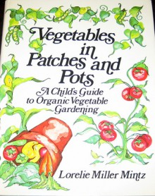 Vegetables in Patches and Pots: A Child's Guide to Organic Vegetable Gardening - Lorelie Miller Mintz