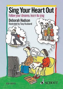 Sing Your Heart Out: Follow Your Dreams: Learn to Sing - Deborah Hudson, Tony Husband