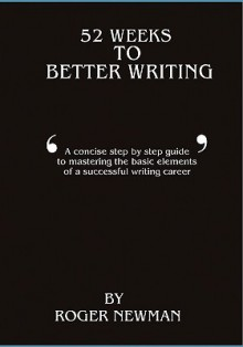 52 Weeks to Better Writing - Roger Newman