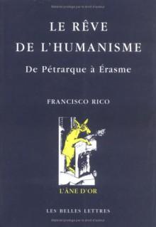 Le Rêve De L'humanisme: De Pétrarque à Erasme - Franscisco Rico