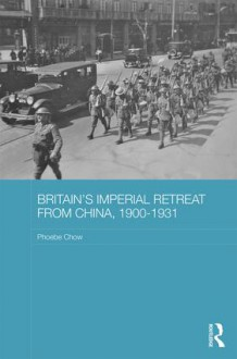 Britain's Imperial Retreat from China, 1900-1931 (Routledge Studies in the Modern History of Asia) - Phoebe Chow