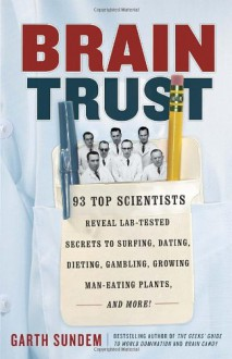 Brain Trust: 93 Top Scientists Reveal Lab-Tested Secrets to Surfing, Dating, Dieting, Gambling, Growing Man-Eating Plants, and More! - Garth Sundem