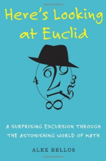 Here's Looking at Euclid: A Surprising Excursion Through the Astonishing World of Math - Alex Bellos
