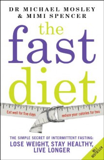 The Fast Diet: The Simple Secret of Intermittent Fasting: Lose Weight, Stay Healthy, Live Longer - Michael Mosley,Mimi Spencer