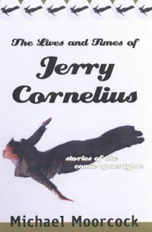 The Lives and Times of Jerry Cornelius: Stories of the Comic Apocalypse - Michael Moorcock