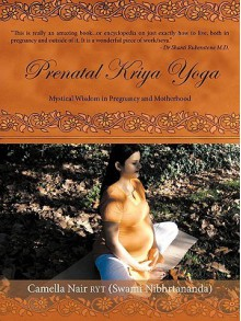 Prenatal Kriya Yoga: The Mystical Wisdom Surrounding a Soul's Rite of Passage and Preparing for Motherhood - Camella Nair Ryt (Swami Nibhrtananda)