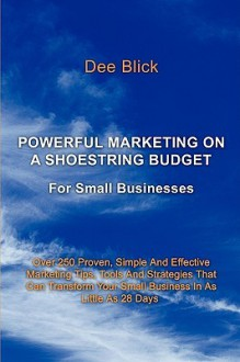 Powerful Marketing On A Shoestring Budget: For Small Businesses - Dee Blick
