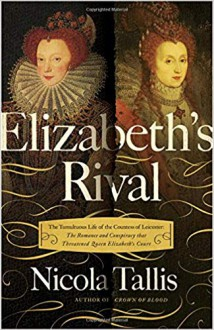 Elizabeth's Rival: The Tumultuous Life of the Countess of Leicester: The Romance and Conspiracy that Threatened Queen Elizabeth's Court - Nicola Tallis