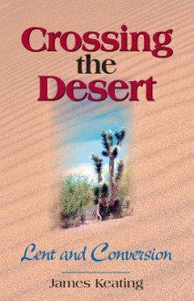 Crossing the Desert: Lent and Conversion - James Keating