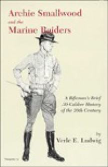Archie Smallwood and the Marine Raiders: A Rifleman's Brief .30-Caliber History of the 20th Century - Verle E. Ludwig