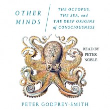 Other Minds: The Octopus, the Sea, and the Deep Origins of Consciousness - Peter Godfrey-Smith
