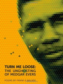 Turn Me Loose: The Unghosting of Medgar Evers - Frank X Walker
