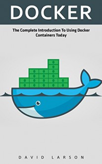 Docker: The Complete Introduction To Using Docker Containers Today - David Larson
