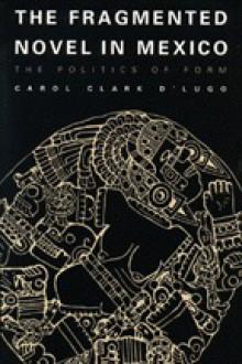 The Fragmented Novel in Mexico: The Politics of Form - Carol Clark D'Lugo