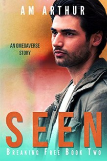 Seen: An Omegaverse Story (Breaking Free Book 2) - A.M. Arthur