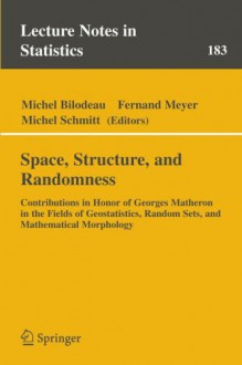 Space, Structure and Randomness: Contributions in Honor of Georges Matheron in the Fields of Geostatistics, Random Sets and Mathematical Morphology - David R. Meyer