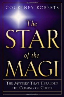 The Star of the Magi: The Mystery That Heralded the Coming of Christ - Courtney Roberts