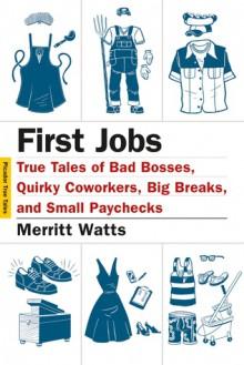 First Jobs: True Tales of Bad Bosses, Quirky Coworkers, Big Breaks, and Small Paychecks - Merritt Watts, Hanya Yanagihara