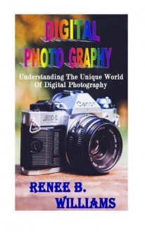 Digital Photography: Understanding The Unique World Of Digital Photography - Renee B. Williams