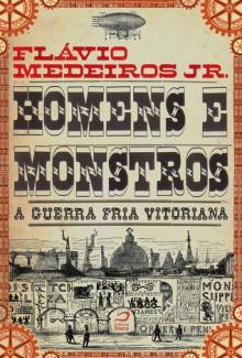 Homens e Monstros - A Guerra Fria Vitoriana - Flávio Medeiros Jr.