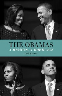 The Obamas: A Mission, A Marriage - Jodi Kantor