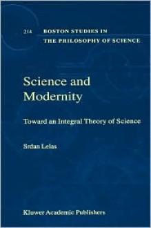 Science and Modernity: Toward an Integral Theory of Science - Srdan Lelas