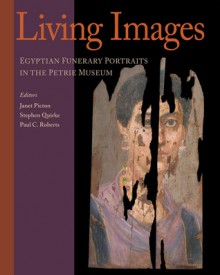 Living Images: Egyptian Funerary Portraits in the Petrie Museum - Janet Picton, Stephen Quirke, Paul C. Roberts