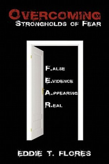 Overcoming Strongholds of Fear: False Evidence Appearing Real - Eddie Flores