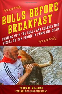Bulls Before Breakfast: Running with the Bulls and Celebrating Fiesta de San Fermín in Pamplona, Spain - Peter N. Milligan,John Hemingway,John Hemingway