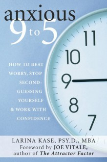 Anxious 9 to 5: How to Beat Worry, Stop Second-Guessing Yourself, and Work with Confidence - Larina Kase PsyD MBA,Joe Vitale MscD