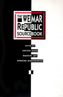 The Weimar Republic Sourcebook - Anton Kaes, Martin Jay, Edward Dimendberg