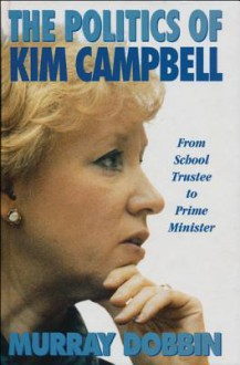 The Politics of Kim Campbell: From School Trustee to Prime Minister - Murray Dobbin