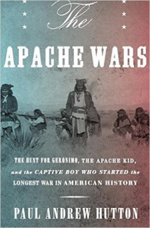The Apache Wars: the Hunt for Geronimo and the Apache Kid, and the Longest War in American History - Paul Andrew Hutton