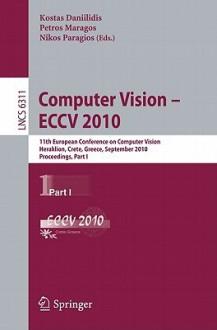 Computer Vision - ECCV 2010: 11th European Conference on Computer Vision, Heraklion, Crete, Greece, September 5-11, 2010, Proceedings, Part I - Kostas Daniilidis, Petros Maragos, Nikos Paragios