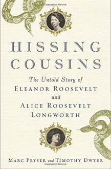 Hissing Cousins: The Untold Story of Eleanor Roosevelt and Alice Roosevelt Longworth - Marc Peyser,Timothy Dwyer