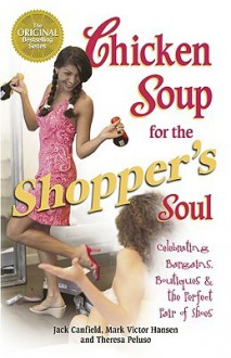Chicken Soup for the Shopper's Soul: Celebrating Bargains, Boutiques & the Perfect Pair of Shoes - Theresa Peluso, Jack Canfield, Mark Victor Hansen