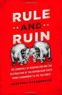 Rule and Ruin: The Downfall of Moderation and the Destruction of the Republican Party, From Eisenhower to the Tea Party - Geoffrey Kabaservice