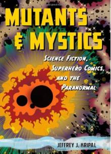 Mutants and Mystics: Science Fiction, Superhero Comics, and the Paranormal - Jeffrey J. Kripal