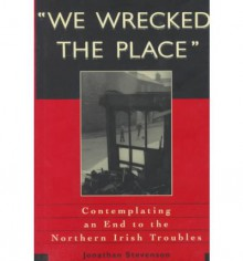 We Wrecked the Place: Contemplating an End to the Northern Irish Troubles - Jonathan Stevenson