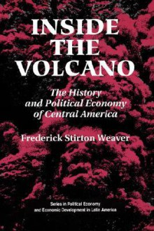 Inside The Volcano: The History And Political Economy Of Central America - Frederick Stirton Weaver