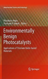 Environmentally Benign Photocatalysts: Applications of Titanium Oxide-Based Materials - Masakazu Anpo, Prashant V Kamat