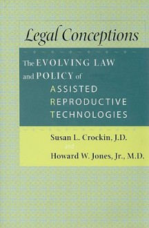 Legal Conceptions: The Evolving Law and Policy of Assisted Reproductive Technologies - Susan L. Crockin, Howard W. Jones Jr.